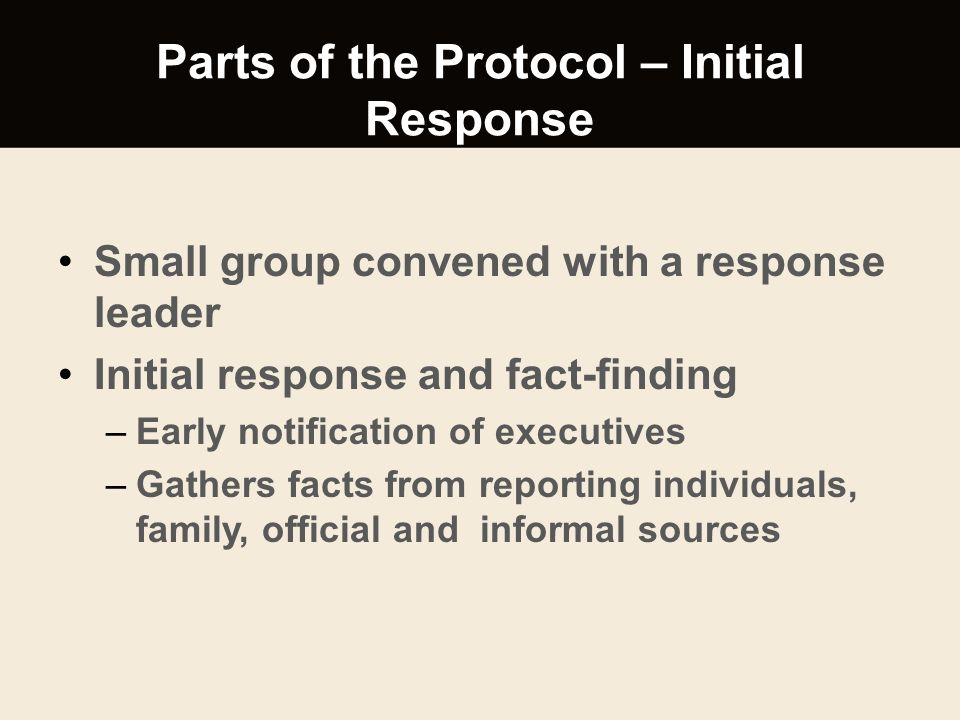 Parts of the Protocol – Initial Response Small group convened with a response leader Initial response and fact-finding –Early notification of executiv