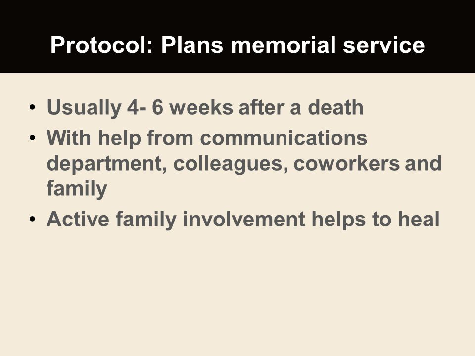 Protocol: Plans memorial service Usually 4- 6 weeks after a death With help from communications department, colleagues, coworkers and family Active fa