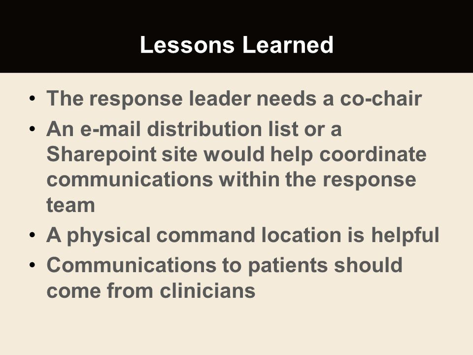Lessons Learned The response leader needs a co-chair An e-mail distribution list or a Sharepoint site would help coordinate communications within the