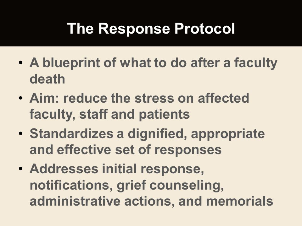 The Response Protocol A blueprint of what to do after a faculty death Aim: reduce the stress on affected faculty, staff and patients Standardizes a di