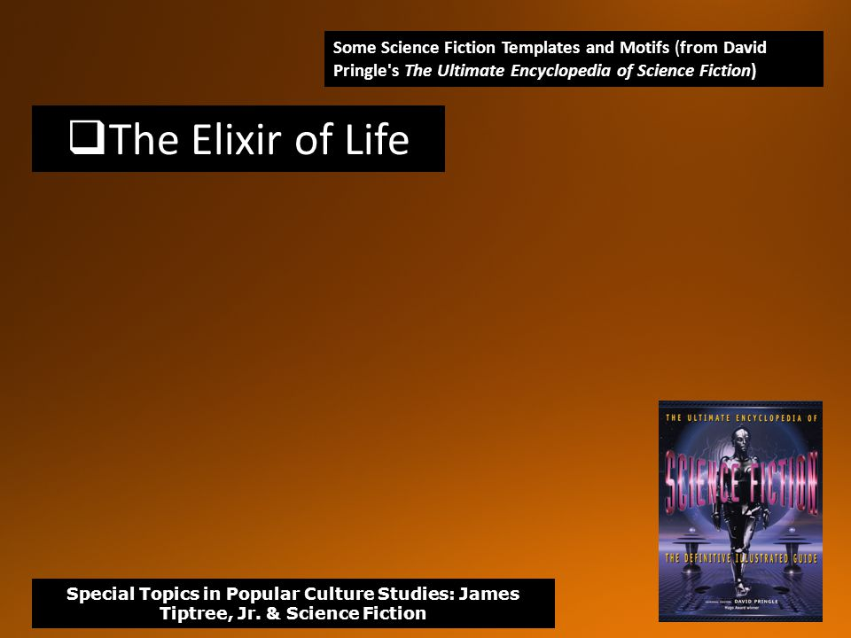  The Elixir of Life Some Science Fiction Templates and Motifs (from David Pringle s The Ultimate Encyclopedia of Science Fiction) Special Topics in Popular Culture Studies: James Tiptree, Jr.