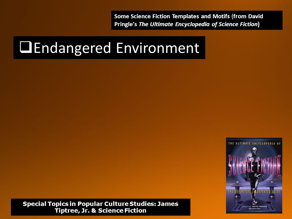  Endangered Environment Some Science Fiction Templates and Motifs (from David Pringle s The Ultimate Encyclopedia of Science Fiction) Special Topics in Popular Culture Studies: James Tiptree, Jr.