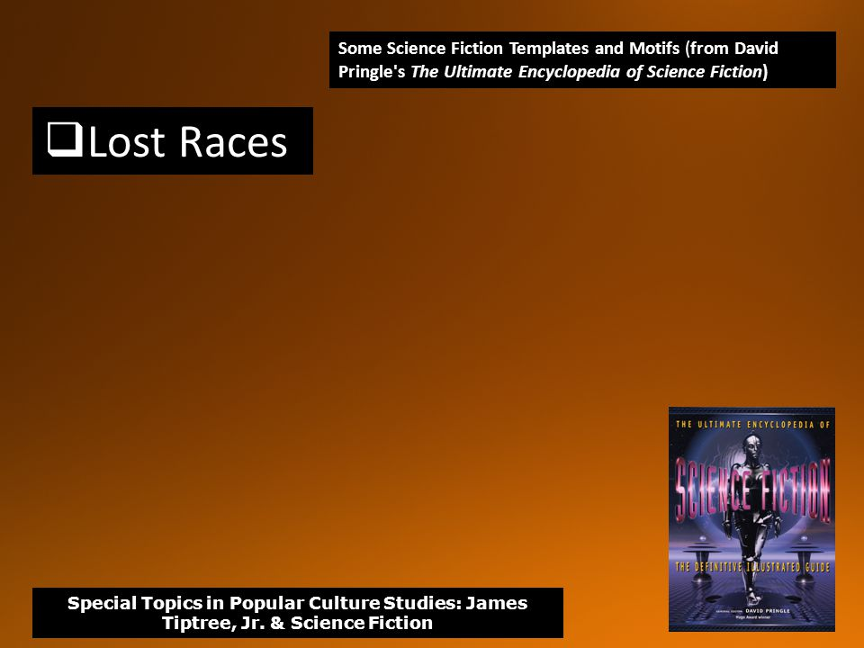  Lost Races Some Science Fiction Templates and Motifs (from David Pringle s The Ultimate Encyclopedia of Science Fiction) Special Topics in Popular Culture Studies: James Tiptree, Jr.