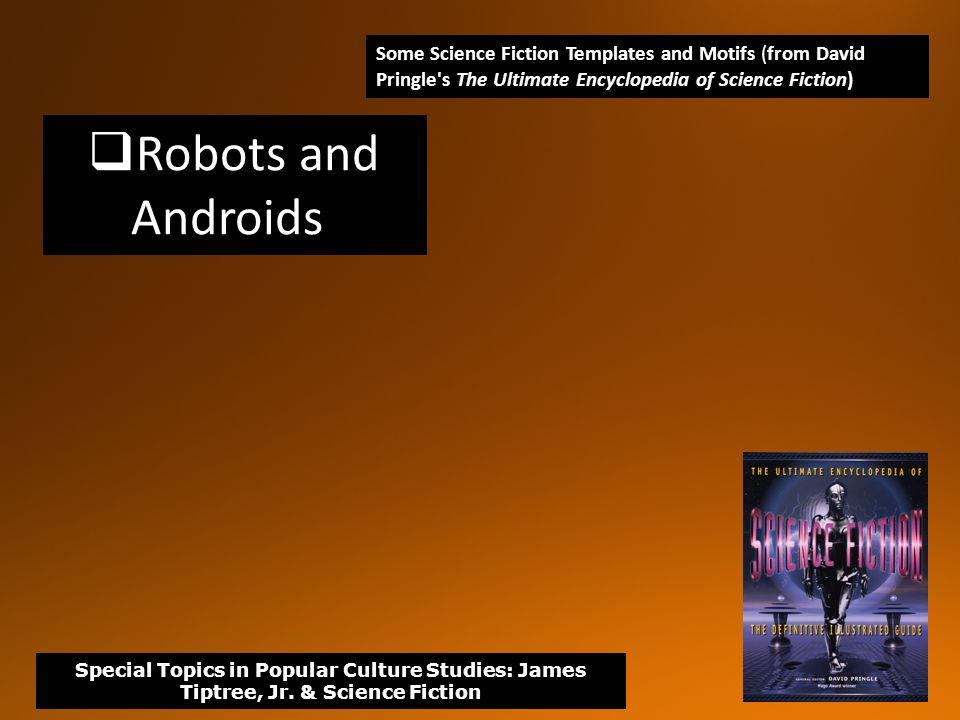  Robots and Androids Some Science Fiction Templates and Motifs (from David Pringle s The Ultimate Encyclopedia of Science Fiction) Special Topics in Popular Culture Studies: James Tiptree, Jr.
