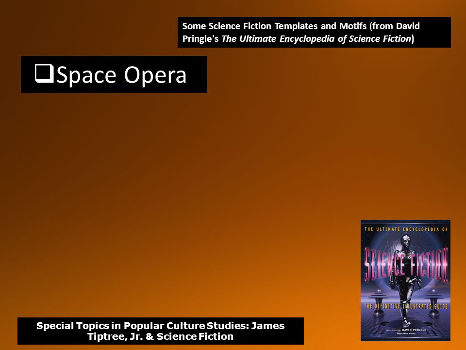  Space Opera Some Science Fiction Templates and Motifs (from David Pringle s The Ultimate Encyclopedia of Science Fiction) Special Topics in Popular Culture Studies: James Tiptree, Jr.