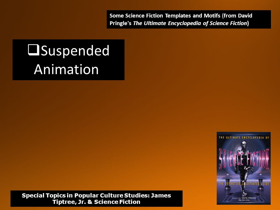  Suspended Animation Some Science Fiction Templates and Motifs (from David Pringle s The Ultimate Encyclopedia of Science Fiction) Special Topics in Popular Culture Studies: James Tiptree, Jr.