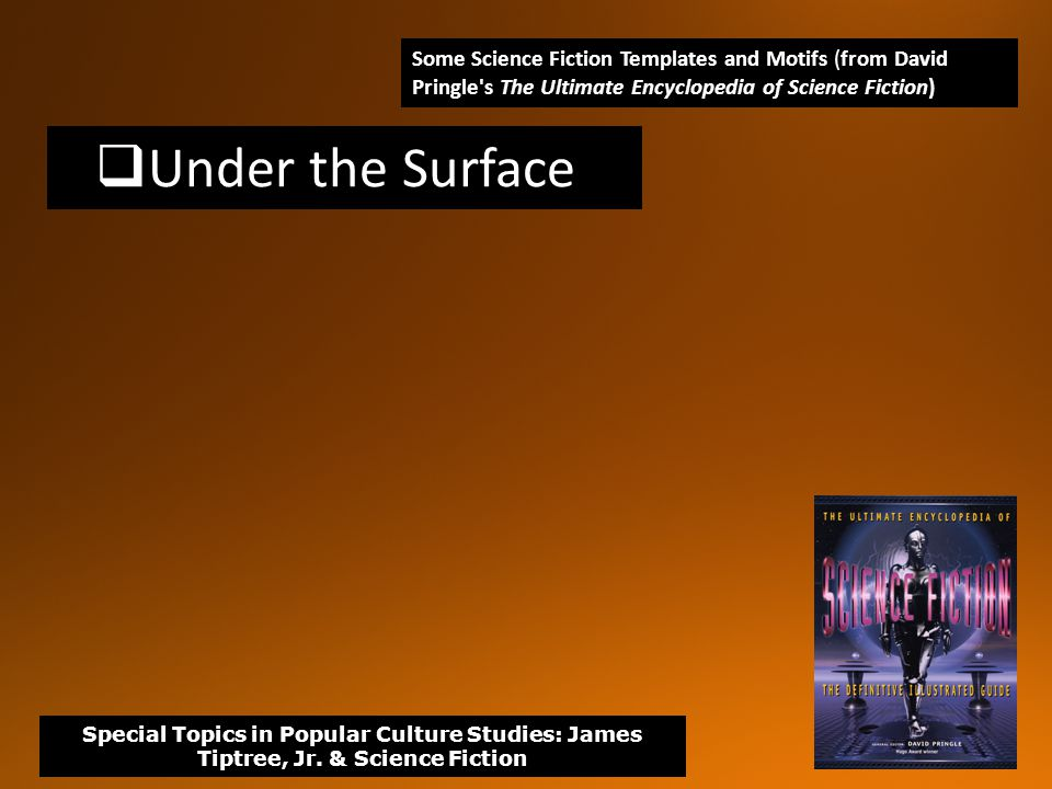  Under the Surface Some Science Fiction Templates and Motifs (from David Pringle s The Ultimate Encyclopedia of Science Fiction) Special Topics in Popular Culture Studies: James Tiptree, Jr.