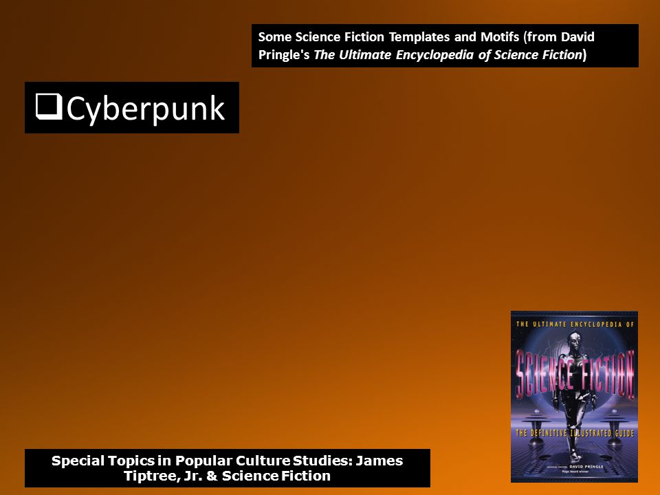  Cyberpunk Some Science Fiction Templates and Motifs (from David Pringle s The Ultimate Encyclopedia of Science Fiction) Special Topics in Popular Culture Studies: James Tiptree, Jr.