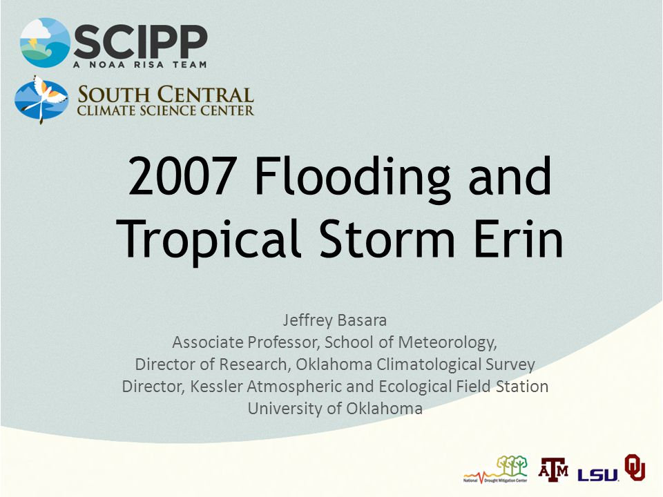 2007 Flooding and Tropical Storm Erin Jeffrey Basara Associate Professor, School of Meteorology, Director of Research, Oklahoma Climatological Survey Director, Kessler Atmospheric and Ecological Field Station University of Oklahoma