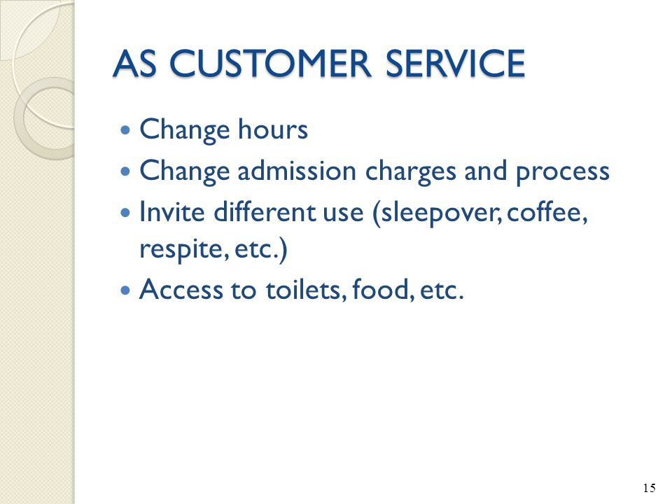 AS CUSTOMER SERVICE Change hours Change admission charges and process Invite different use (sleepover, coffee, respite, etc.) Access to toilets, food, etc.