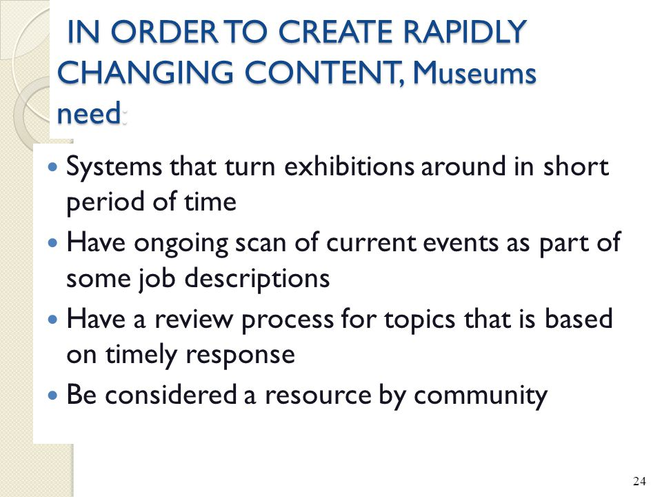 IN ORDER TO CREATE RAPIDLY CHANGING CONTENT, Museums need: IN ORDER TO CREATE RAPIDLY CHANGING CONTENT, Museums need: Systems that turn exhibitions around in short period of time Have ongoing scan of current events as part of some job descriptions Have a review process for topics that is based on timely response Be considered a resource by community 24