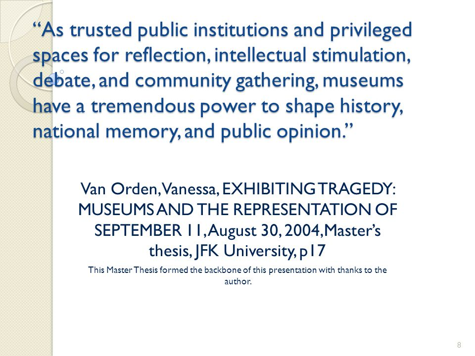 As trusted public institutions and privileged spaces for reflection, intellectual stimulation, debate, and community gathering, museums have a tremendous power to shape history, national memory, and public opinion. Van Orden, Vanessa, EXHIBITING TRAGEDY: MUSEUMS AND THE REPRESENTATION OF SEPTEMBER 11, August 30, 2004,Master's thesis, JFK University, p17 This Master Thesis formed the backbone of this presentation with thanks to the author.