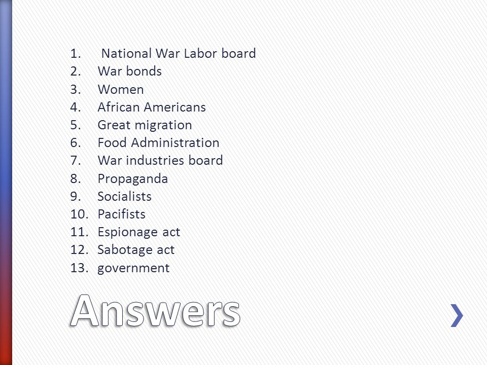 1. National War Labor board 2.War bonds 3.Women 4.African Americans 5.Great migration 6.Food Administration 7.War industries board 8.Propaganda 9.Soci