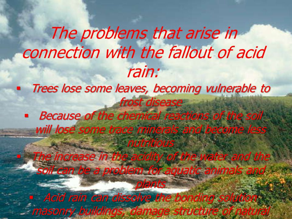 The problems that arise in connection with the fallout of acid rain:  Trees lose some leaves, becoming vulnerable to frost disease  Because of the chemical reactions of the soil will lose some trace minerals and become less nutritious  The increase in the acidity of the water and the soil can be a problem for aquatic animals and plants  Acid rain can dissolve the bonding solution masonry buildings, damage structure of natural stone, notably limestone, which in turn can lead to loss of structural strength and structures