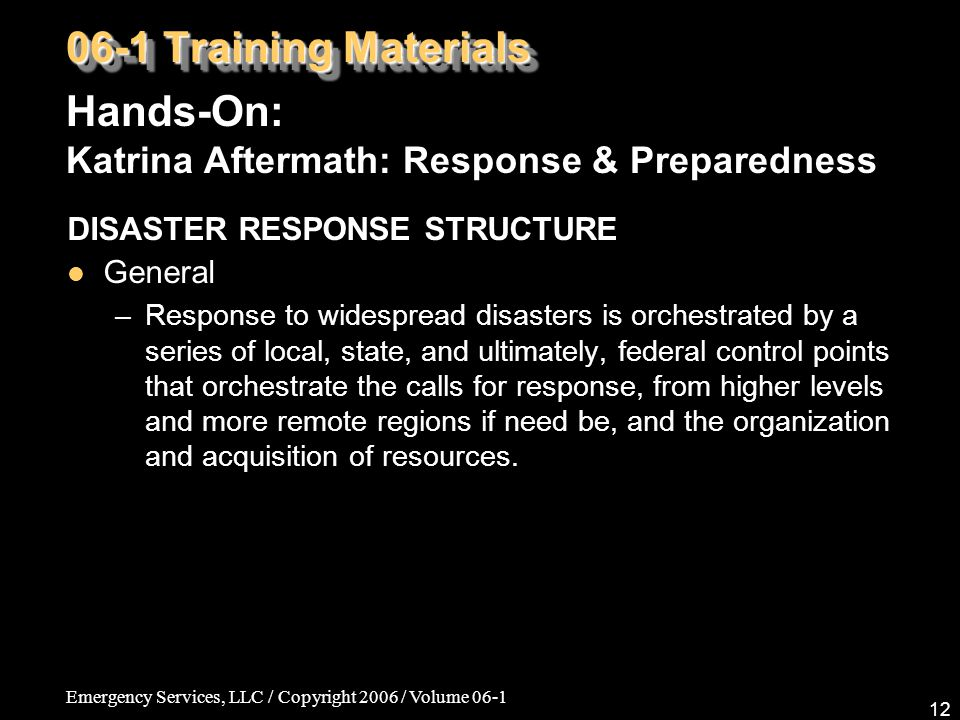 Emergency Services, LLC / Copyright 2006 / Volume 06-1 12 06-1 Training Materials Hands-On: Katrina Aftermath: Response & Preparedness DISASTER RESPONSE STRUCTURE General –Response to widespread disasters is orchestrated by a series of local, state, and ultimately, federal control points that orchestrate the calls for response, from higher levels and more remote regions if need be, and the organization and acquisition of resources.