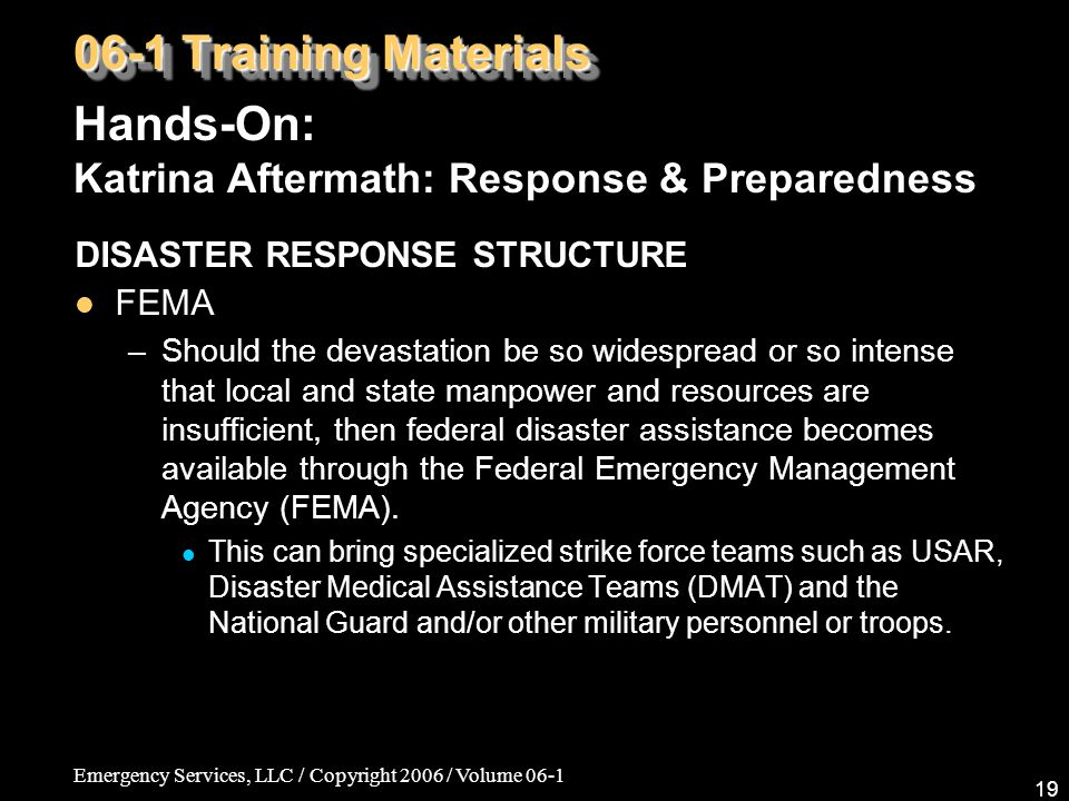 Emergency Services, LLC / Copyright 2006 / Volume 06-1 19 06-1 Training Materials Hands-On: Katrina Aftermath: Response & Preparedness DISASTER RESPONSE STRUCTURE FEMA –Should the devastation be so widespread or so intense that local and state manpower and resources are insufficient, then federal disaster assistance becomes available through the Federal Emergency Management Agency (FEMA).