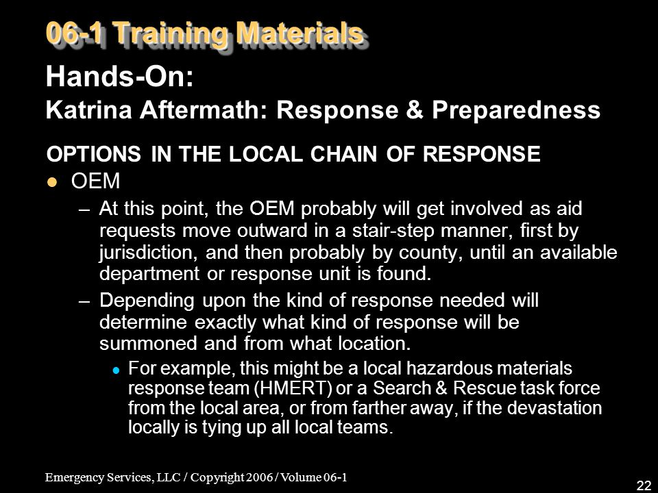 Emergency Services, LLC / Copyright 2006 / Volume 06-1 22 06-1 Training Materials Hands-On: Katrina Aftermath: Response & Preparedness OPTIONS IN THE LOCAL CHAIN OF RESPONSE OEM –At this point, the OEM probably will get involved as aid requests move outward in a stair-step manner, first by jurisdiction, and then probably by county, until an available department or response unit is found.