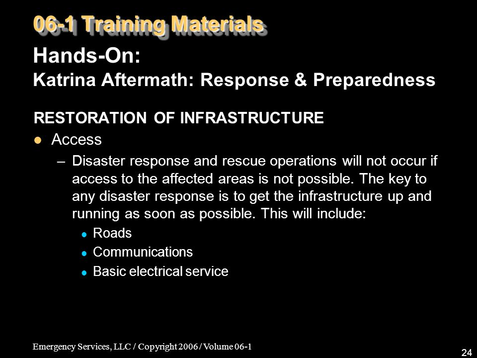 Emergency Services, LLC / Copyright 2006 / Volume 06-1 24 06-1 Training Materials Hands-On: Katrina Aftermath: Response & Preparedness RESTORATION OF INFRASTRUCTURE Access –Disaster response and rescue operations will not occur if access to the affected areas is not possible.
