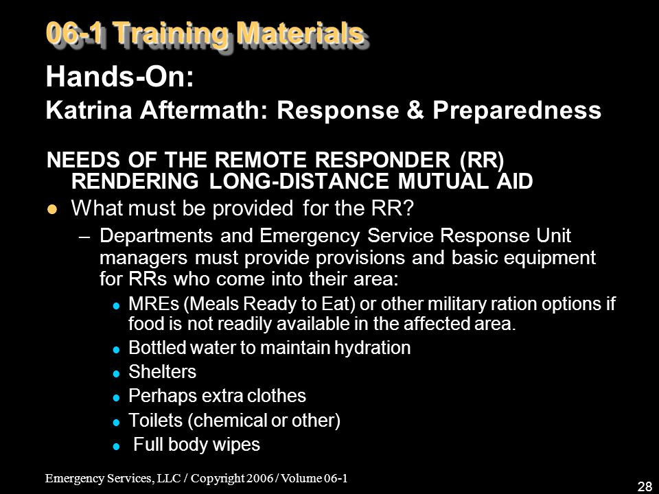 Emergency Services, LLC / Copyright 2006 / Volume 06-1 28 06-1 Training Materials Hands-On: Katrina Aftermath: Response & Preparedness NEEDS OF THE REMOTE RESPONDER (RR) RENDERING LONG-DISTANCE MUTUAL AID What must be provided for the RR.
