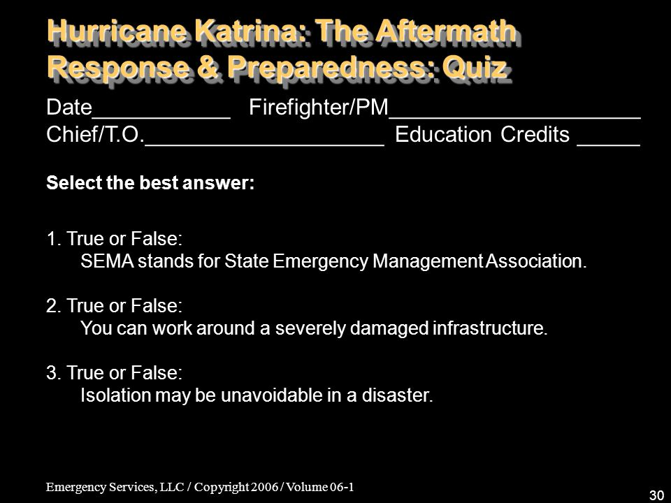 Emergency Services, LLC / Copyright 2006 / Volume 06-1 30 Hurricane Katrina: The Aftermath Response & Preparedness: Quiz Date___________ Firefighter/PM____________________ Chief/T.O.___________________ Education Credits _____ Select the best answer: 1.