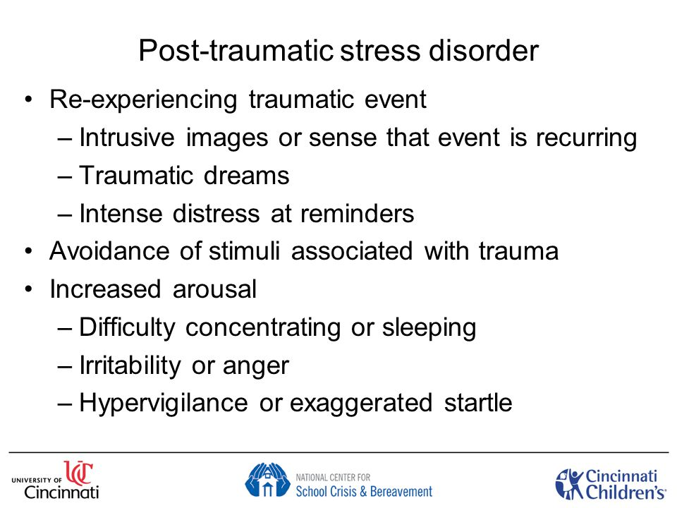 Post-traumatic stress disorder Re-experiencing traumatic event –Intrusive images or sense that event is recurring –Traumatic dreams –Intense distress at reminders Avoidance of stimuli associated with trauma Increased arousal –Difficulty concentrating or sleeping –Irritability or anger –Hypervigilance or exaggerated startle