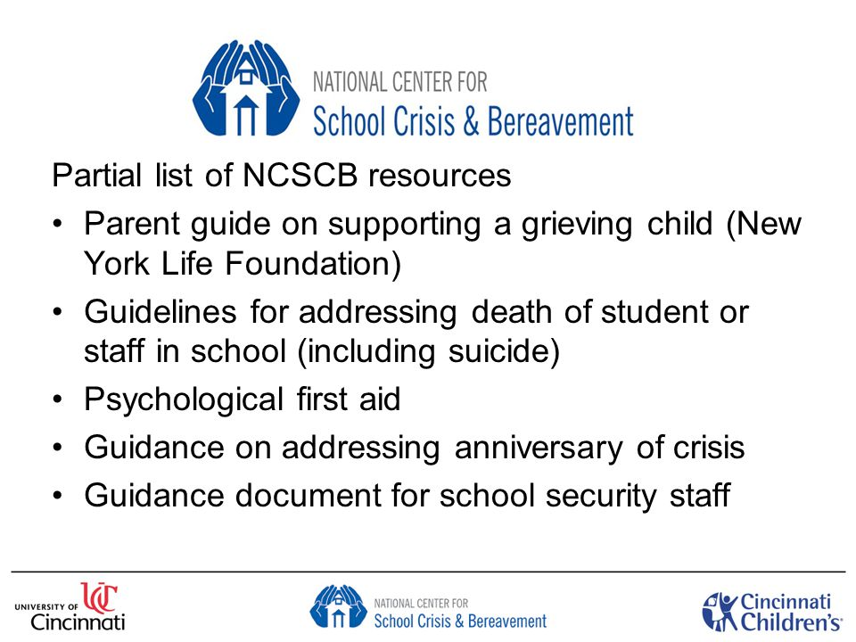 Partial list of NCSCB resources Parent guide on supporting a grieving child (New York Life Foundation) Guidelines for addressing death of student or staff in school (including suicide) Psychological first aid Guidance on addressing anniversary of crisis Guidance document for school security staff