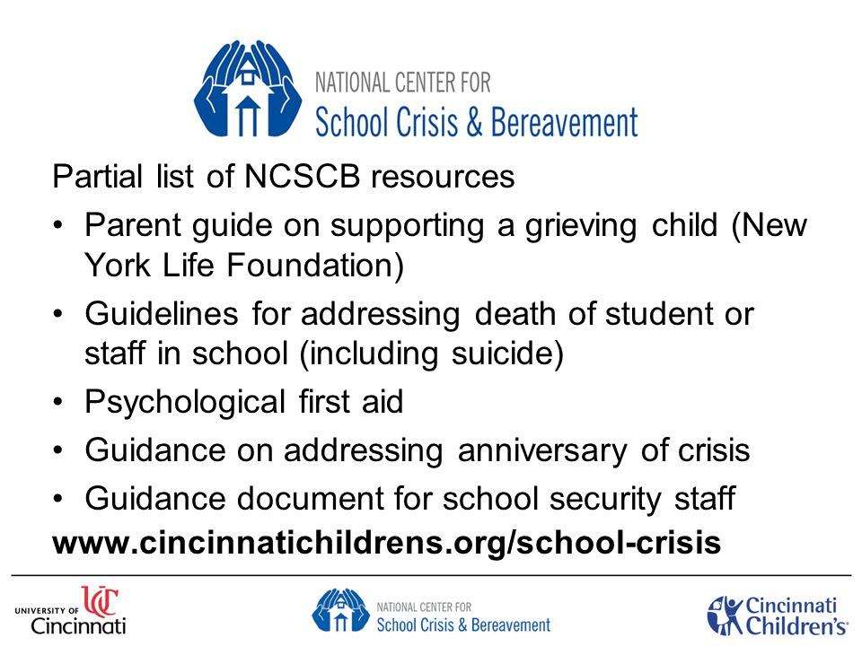 Partial list of NCSCB resources Parent guide on supporting a grieving child (New York Life Foundation) Guidelines for addressing death of student or staff in school (including suicide) Psychological first aid Guidance on addressing anniversary of crisis Guidance document for school security staff www.cincinnatichildrens.org/school-crisis