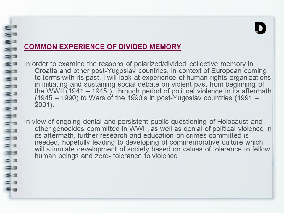 COMMON EXPERIENCE OF DIVIDED MEMORY In order to examine the reasons of polarized/divided collective memory in Croatia and other post-Yugoslav countries, in context of European coming to terms with its past, I will look at experience of human rights organizations in initiating and sustaining social debate on violent past from beginning of the WWII (1941 – 1945 ), through period of political violence in its aftermath (1945 – 1990) to Wars of the 1990 s in post-Yugoslav countries (1991 – 2001).