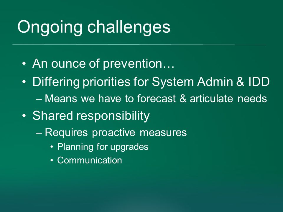 Ongoing challenges An ounce of prevention… Differing priorities for System Admin & IDD –Means we have to forecast & articulate needs Shared responsibility –Requires proactive measures Planning for upgrades Communication
