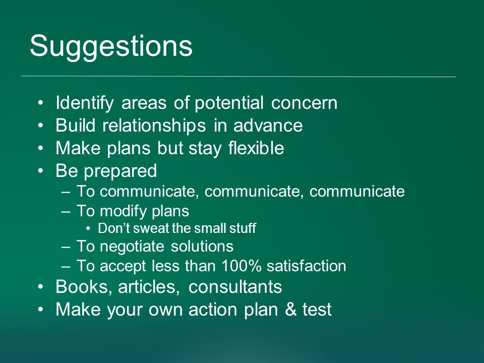 Suggestions Identify areas of potential concern Build relationships in advance Make plans but stay flexible Be prepared –To communicate, communicate –To modify plans Don't sweat the small stuff –To negotiate solutions –To accept less than 100% satisfaction Books, articles, consultants Make your own action plan & test