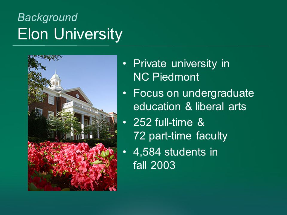 Background Elon University Private university in NC Piedmont Focus on undergraduate education & liberal arts 252 full-time & 72 part-time faculty 4,584 students in fall 2003