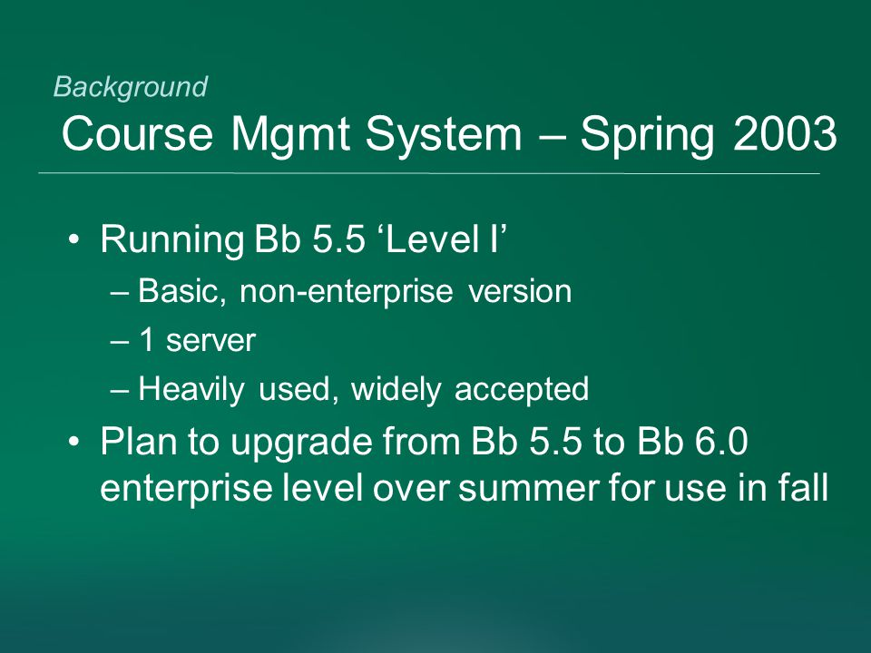 Background Course Mgmt System – Spring 2003 Running Bb 5.5 'Level I' –Basic, non-enterprise version –1 server –Heavily used, widely accepted Plan to upgrade from Bb 5.5 to Bb 6.0 enterprise level over summer for use in fall