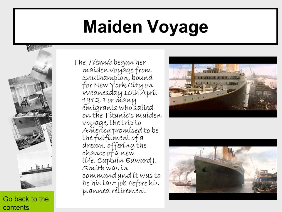 Maiden Voyage The Titanic began her maiden voyage from Southampton, bound for New York City on Wednesday 10th April 1912. For many emigrants who saile