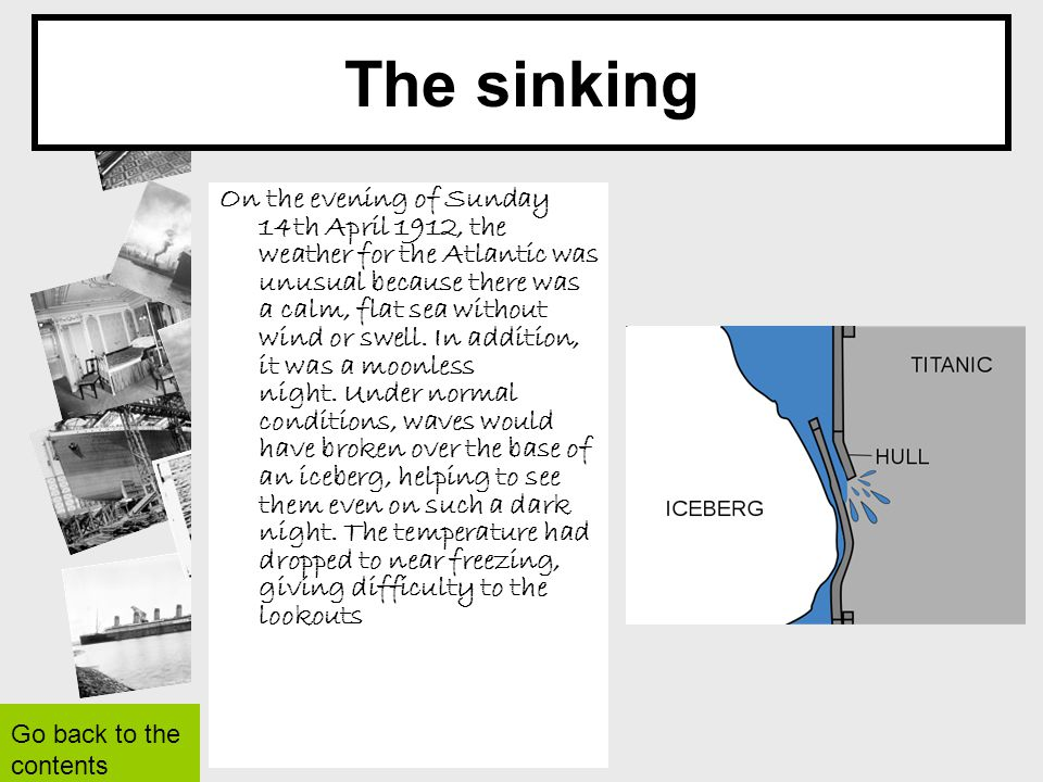 The sinking On the evening of Sunday 14th April 1912, the weather for the Atlantic was unusual because there was a calm, flat sea without wind or swel
