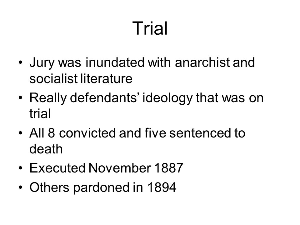 Trial Jury was inundated with anarchist and socialist literature Really defendants' ideology that was on trial All 8 convicted and five sentenced to death Executed November 1887 Others pardoned in 1894