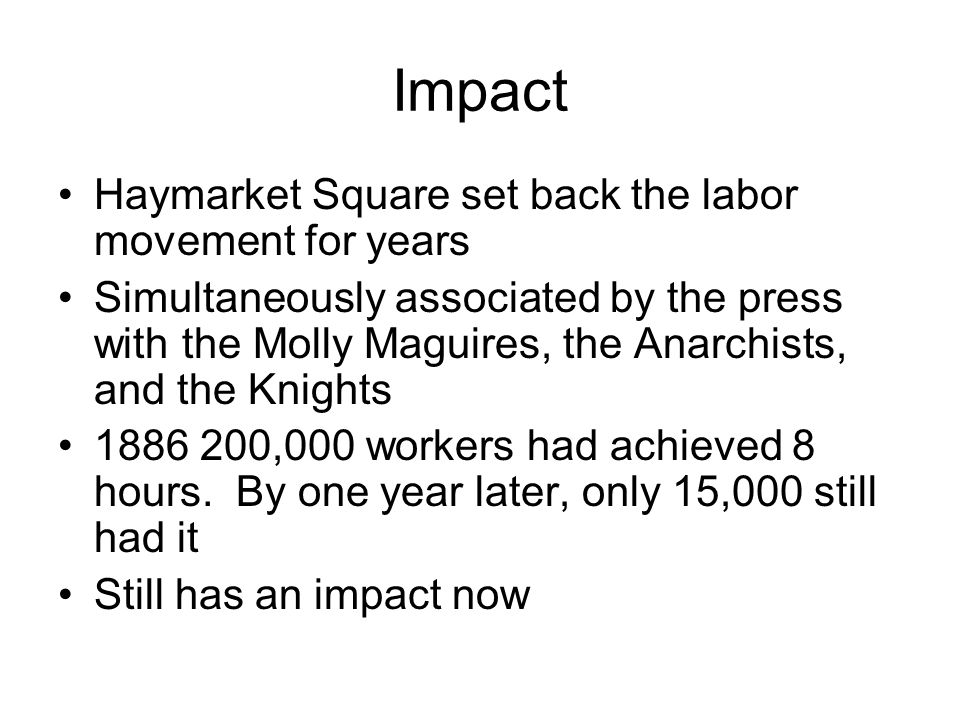 Impact Haymarket Square set back the labor movement for years Simultaneously associated by the press with the Molly Maguires, the Anarchists, and the Knights 1886 200,000 workers had achieved 8 hours.