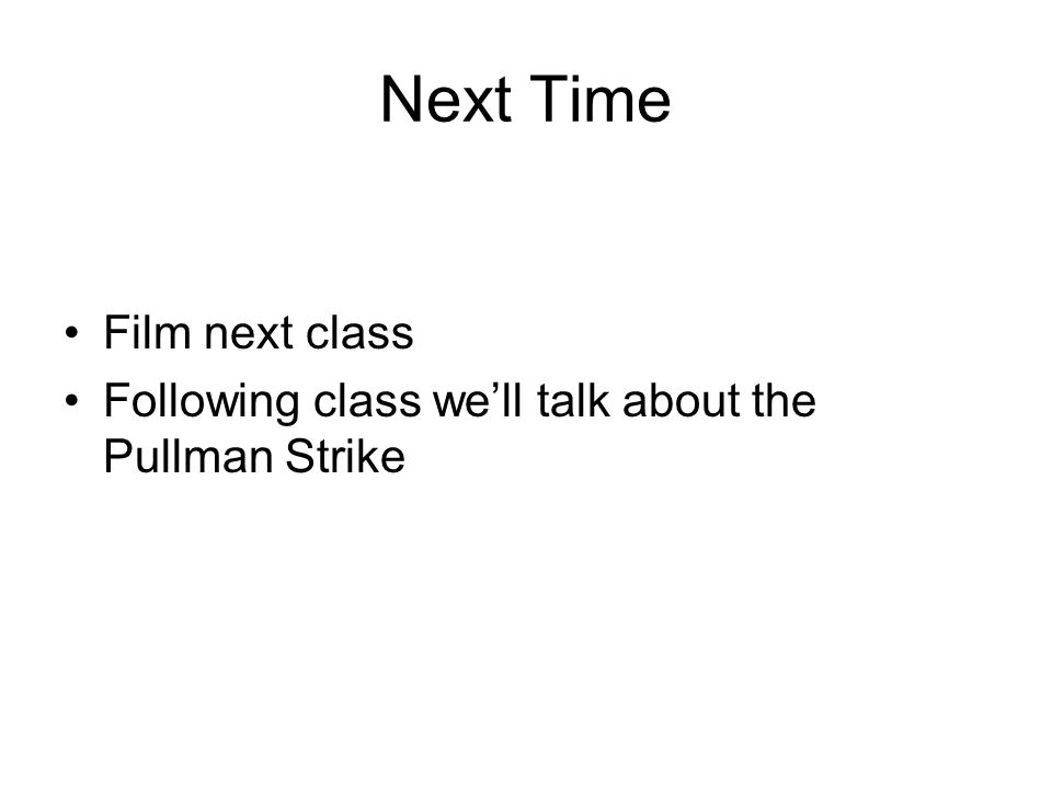 Next Time Film next class Following class we'll talk about the Pullman Strike
