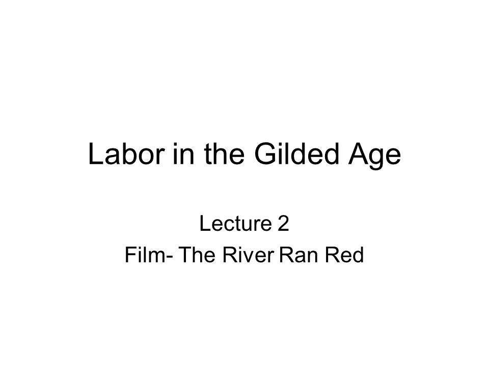Labor in the Gilded Age Lecture 2 Film- The River Ran Red