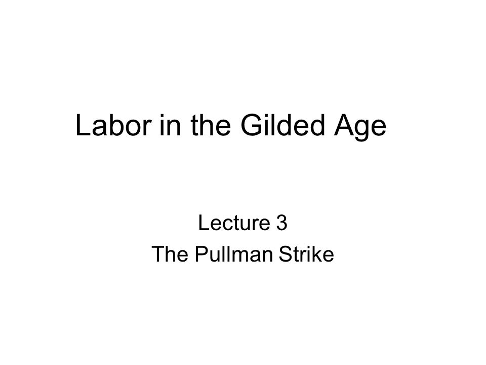Labor in the Gilded Age Lecture 3 The Pullman Strike