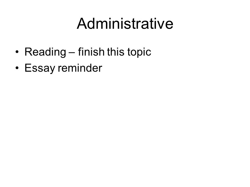 Administrative Reading – finish this topic Essay reminder