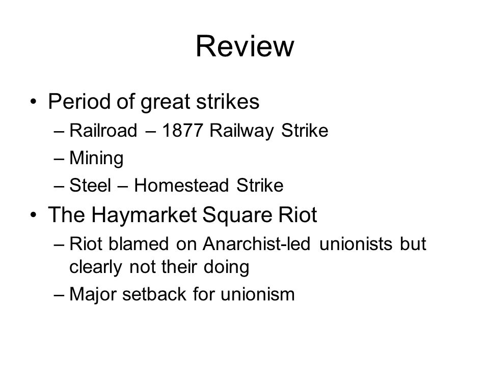Review Period of great strikes –Railroad – 1877 Railway Strike –Mining –Steel – Homestead Strike The Haymarket Square Riot –Riot blamed on Anarchist-led unionists but clearly not their doing –Major setback for unionism