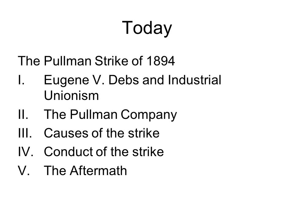 Today The Pullman Strike of 1894 I.Eugene V. Debs and Industrial Unionism II.The Pullman Company III.Causes of the strike IV.Conduct of the strike V.T