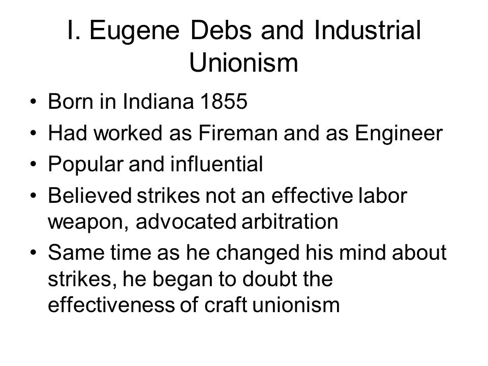 I. Eugene Debs and Industrial Unionism Born in Indiana 1855 Had worked as Fireman and as Engineer Popular and influential Believed strikes not an effe