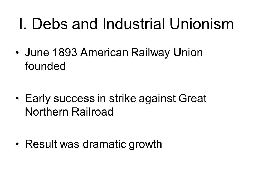 I. Debs and Industrial Unionism June 1893 American Railway Union founded Early success in strike against Great Northern Railroad Result was dramatic g