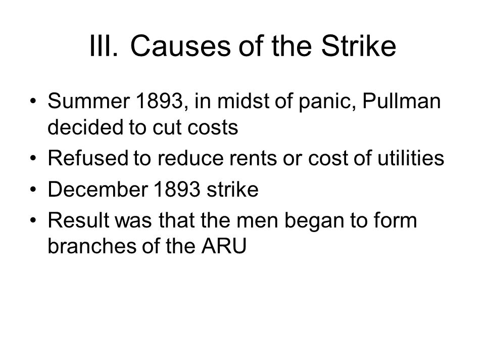III. Causes of the Strike Summer 1893, in midst of panic, Pullman decided to cut costs Refused to reduce rents or cost of utilities December 1893 stri
