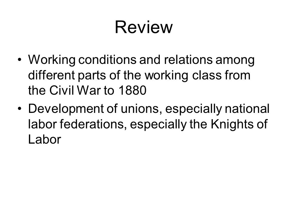 Review Working conditions and relations among different parts of the working class from the Civil War to 1880 Development of unions, especially nation