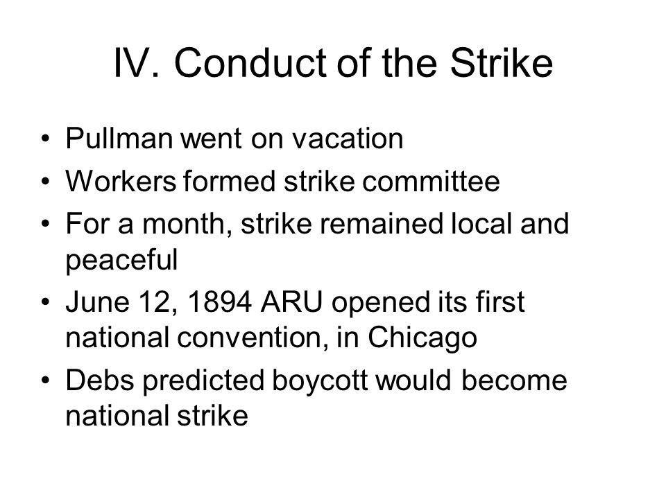 IV. Conduct of the Strike Pullman went on vacation Workers formed strike committee For a month, strike remained local and peaceful June 12, 1894 ARU o