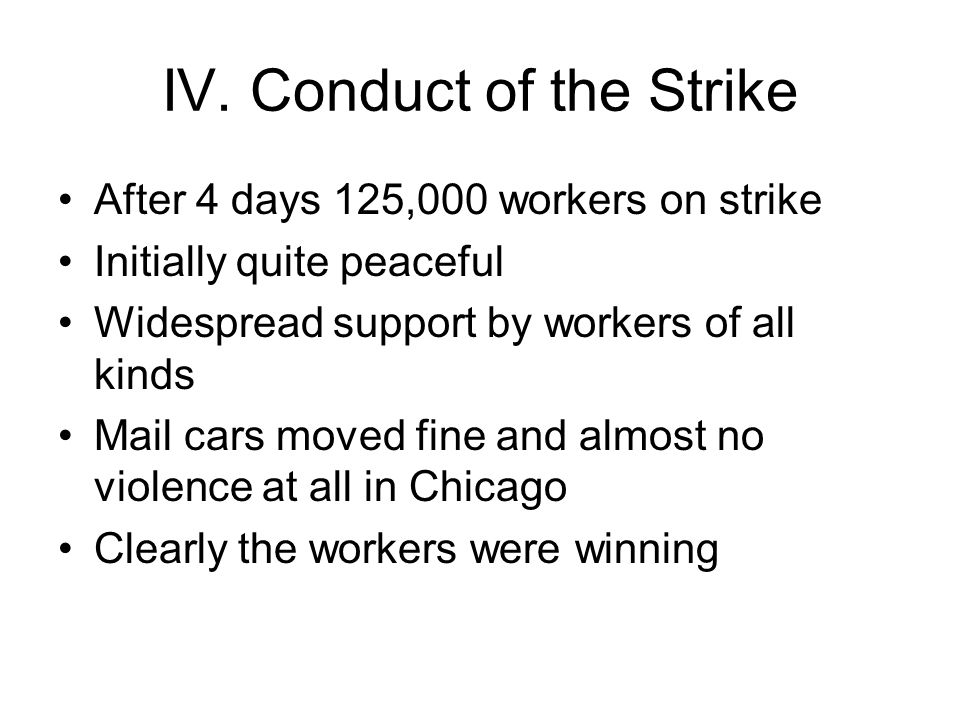 IV. Conduct of the Strike After 4 days 125,000 workers on strike Initially quite peaceful Widespread support by workers of all kinds Mail cars moved f