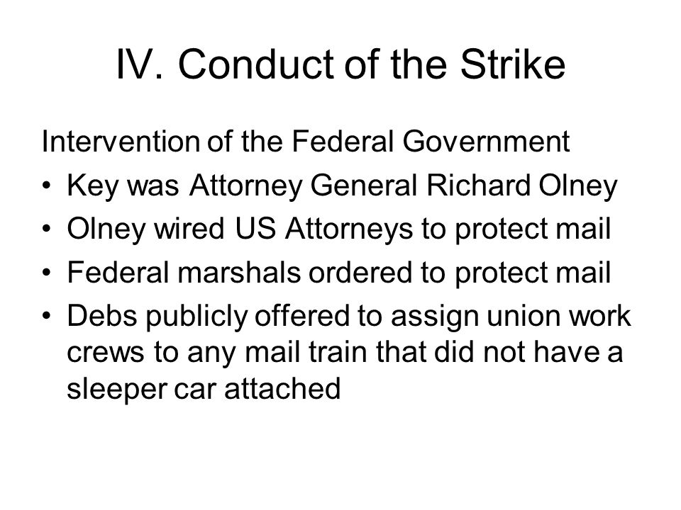 IV. Conduct of the Strike Intervention of the Federal Government Key was Attorney General Richard Olney Olney wired US Attorneys to protect mail Feder