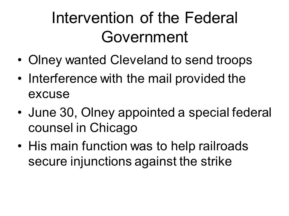 Intervention of the Federal Government Olney wanted Cleveland to send troops Interference with the mail provided the excuse June 30, Olney appointed a